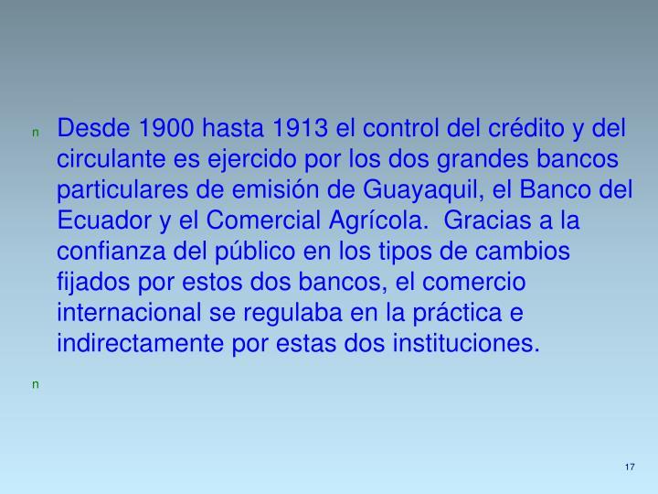 Desde 1900 hasta 1913 el control del crédito y del circulante es ejercido por los dos grandes bancos particulares de emisión de Guayaquil, el Banco del Ecuador y el Comercial Agrícola.  Gracias a la confianza del público en los tipos de cambios fijados por estos dos bancos, el comercio internacional se regulaba en la práctica e indirectamente por estas dos instituciones.