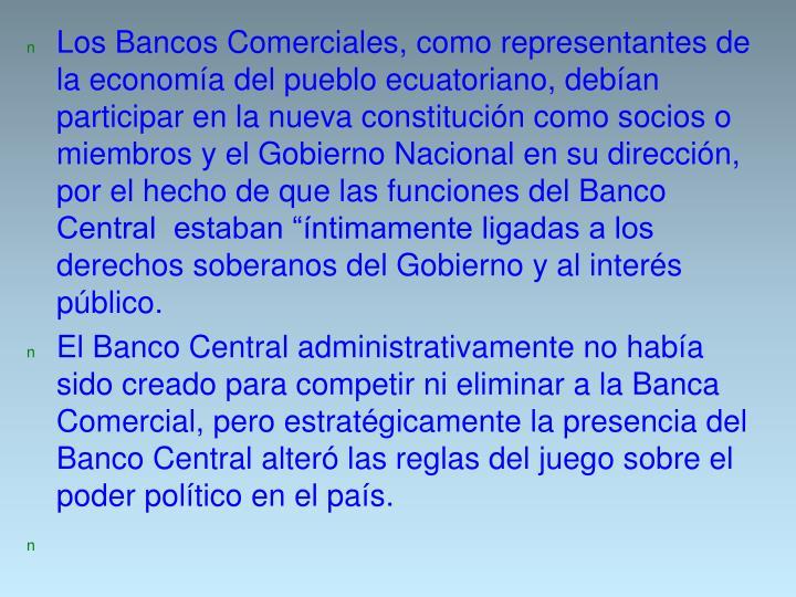"""Los Bancos Comerciales, como representantes de la economía del pueblo ecuatoriano, debían participar en la nueva constitución como socios o miembros y el Gobierno Nacional en su dirección, por el hecho de que las funciones del Banco Central  estaban """"íntimamente ligadas a los derechos soberanos del Gobierno y al interés público."""