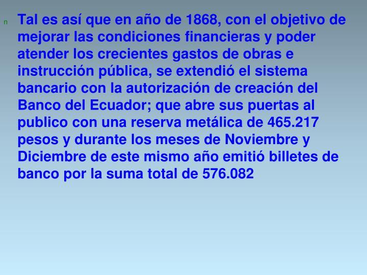 Tal es así que en año de 1868, con el objetivo de mejorar las condiciones financieras y poder atender los crecientes gastos de obras e instrucción pública, se extendió el sistema bancario con la autorización de creación del Banco del Ecuador; que abre sus puertas al publico con una reserva metálica de 465.217 pesos y durante los meses de Noviembre y Diciembre de este mismo año emitió billetes de banco por la suma total de 576.082