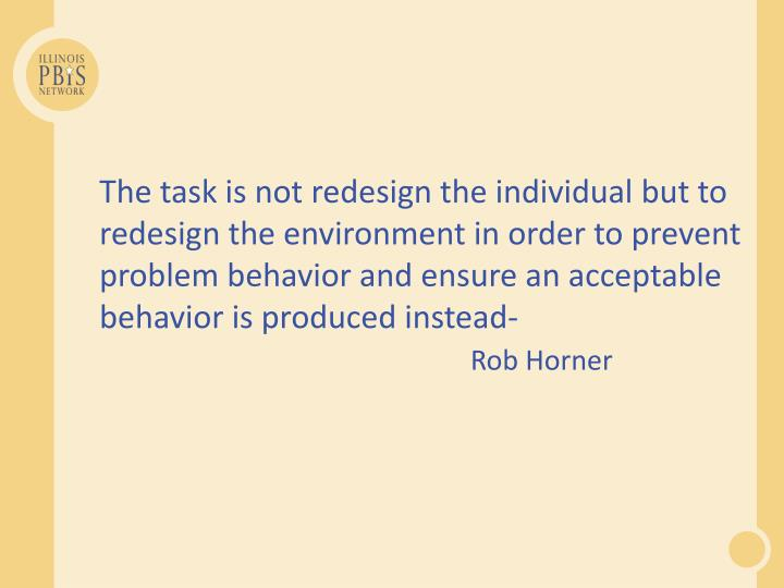 The task is not redesign the individual but to redesign the environment in order to prevent problem behavior and ensure an acceptable behavior is produced instead-