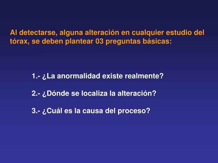 Al detectarse, alguna alteración en cualquier estudio del tórax, se deben plantear 03 preguntas básicas: