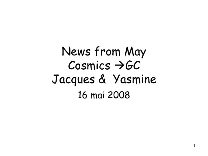 news from may cosmics gc jacques yasmine n.