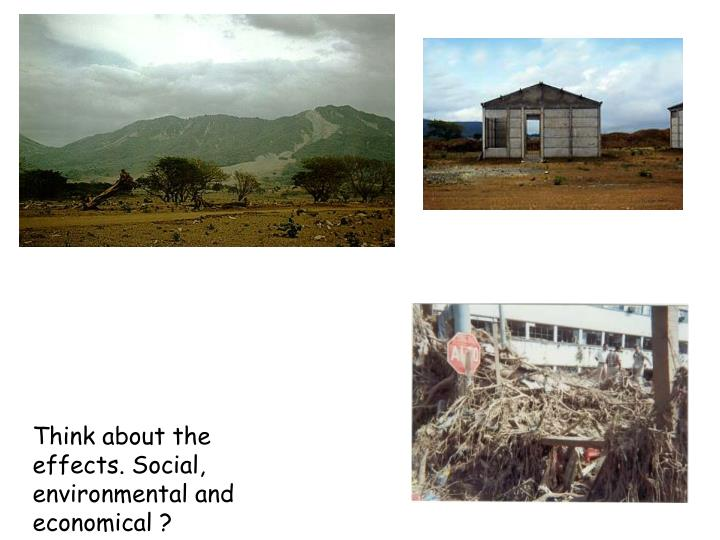 Think about the effects. Social, environmental and economical ?
