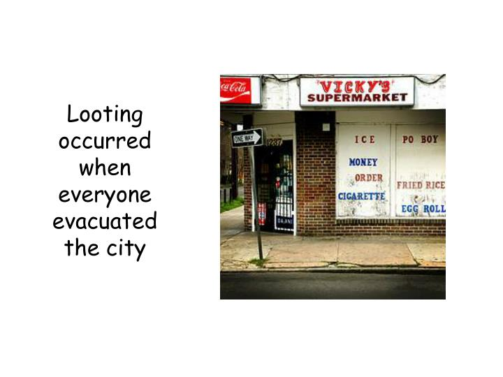 Looting occurred when everyone evacuated the city