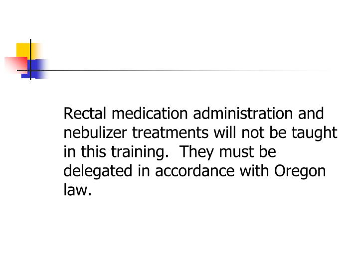 Rectal medication administration and nebulizer treatments will not be taught in this training.  They must be delegated in accordance with Oregon law.