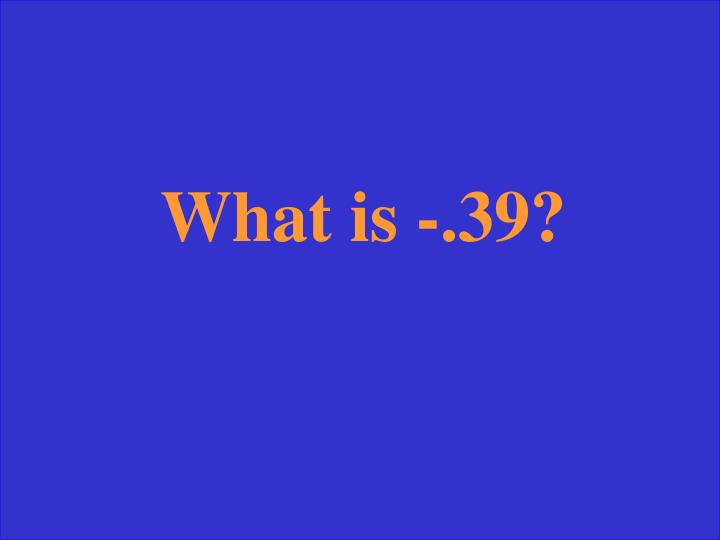 What is -.39?