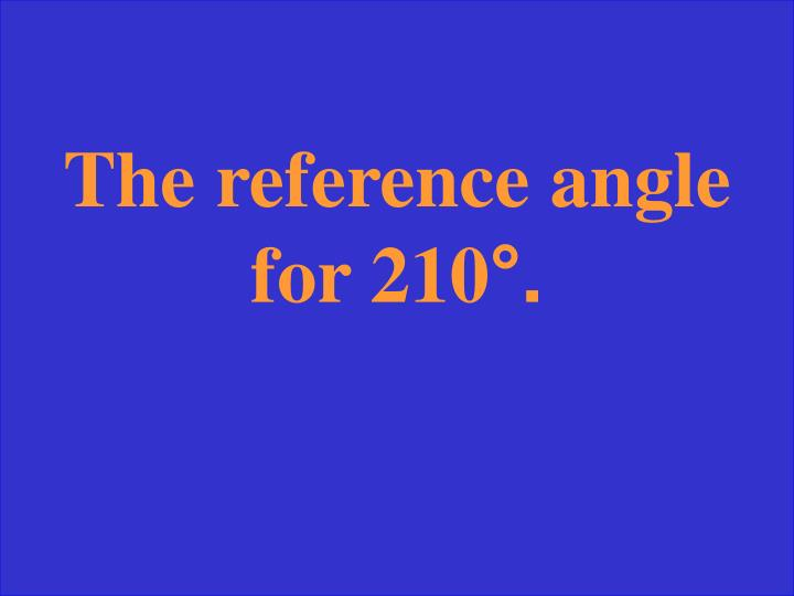 The reference angle for 210