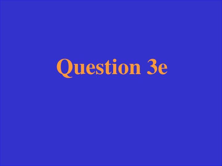 Question 3e