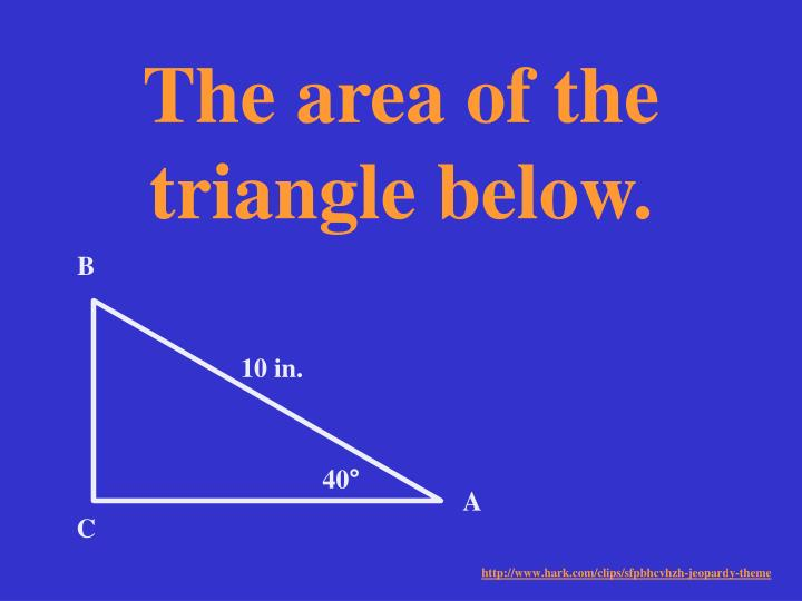 The area of the triangle below.