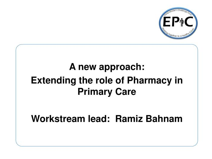 a new approach extending the role of pharmacy in primary care workstream lead ramiz bahnam n.