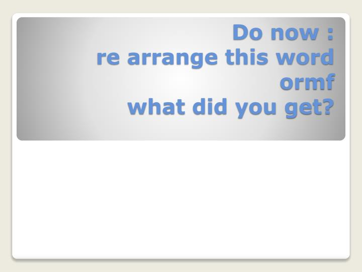Do now re arrange this word ormf what did you get