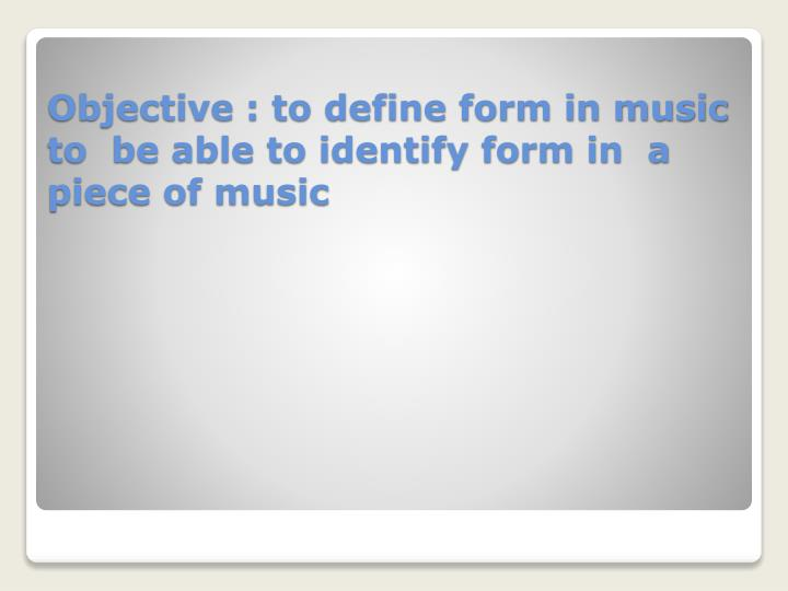 Objective to define form in music to be able to identify form in a piece of music