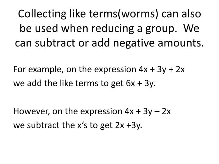 Collecting like terms(worms) can also be used when reducing a group.  We can subtract or add negative amounts.