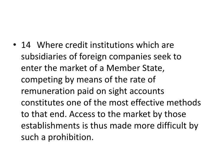 14 Where credit institutions which are subsidiaries of foreign companies seek to enter the market of a Member State, competing by means of the rate of remuneration paid on sight accounts constitutes one of the most effective methods to that end. Access to the market by those establishments is thus made more difficult by such a prohibition.