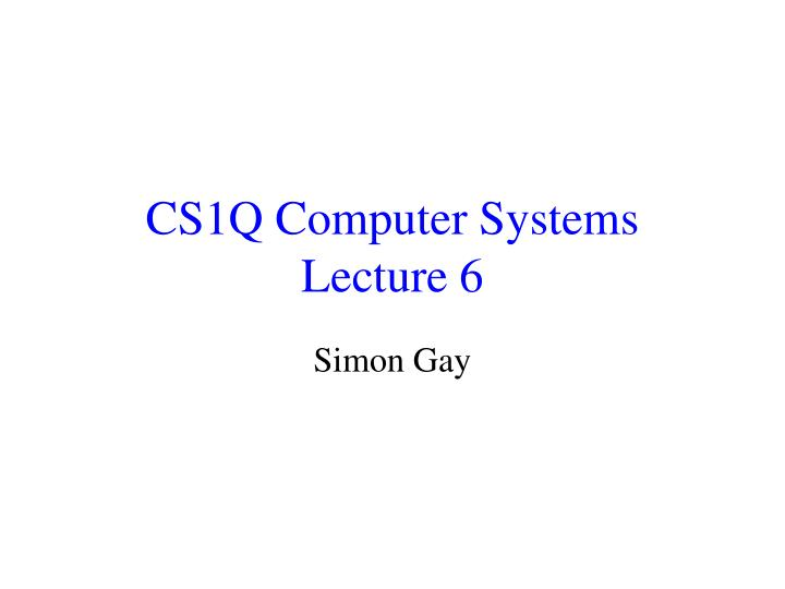 cs1q computer systems lecture 6 n.