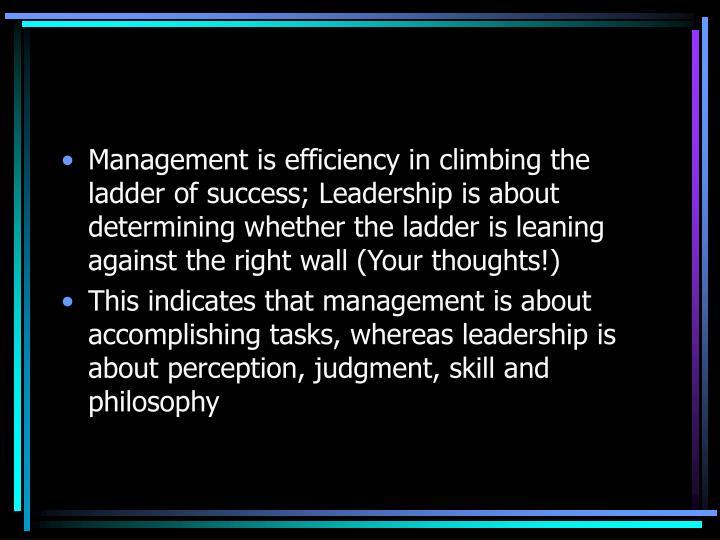 Management is efficiency in climbing the ladder of success; Leadership is about determining whether the ladder is leaning against the right wall (Your thoughts!)