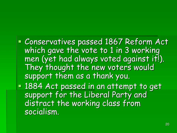 Conservatives passed 1867 Reform Act which gave the vote to 1 in 3 working men (yet had always voted against it!). They thought the new voters would support them as a thank you.