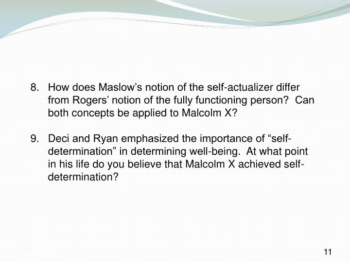 8. How does Maslow's notion of the self-actualizer differ from Rogers' notion of the fully functioning person?  Can both concepts be applied to Malcolm X?