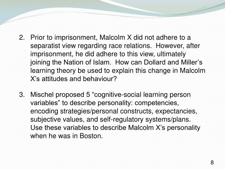 Prior to imprisonment, Malcolm X did not adhere to a separatist view regarding race relations.  However, after imprisonment, he did adhere to this view, ultimately joining the Nation of Islam.  How can Dollard and Miller's learning theory be used to explain this change in Malcolm X's attitudes and behaviour?