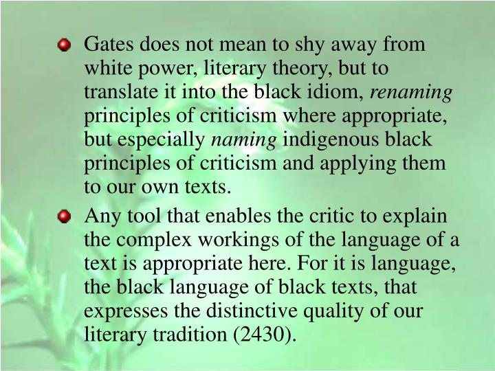 Gates does not mean to shy away from white power, literary theory, but to translate it into the black idiom,