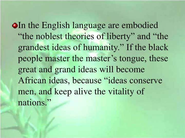 """In the English language are embodied """"the noblest theories of liberty"""" and """"the grandest ideas of humanity."""" If the black people master the master's tongue, these great and grand ideas will become African ideas, because """"ideas conserve men, and keep alive the vitality of nations."""""""