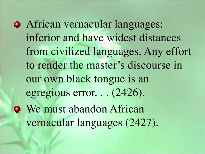 African vernacular languages: inferior and have widest distances from civilized languages. Any effort to render the master's discourse in our own black tongue is an egregious error. . . (2426).