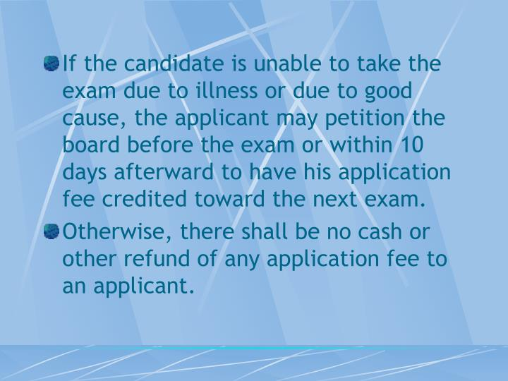 If the candidate is unable to take the exam due to illness or due to good cause, the applicant may petition the board before the exam or within 10 days afterward to have his application fee credited toward the next exam.
