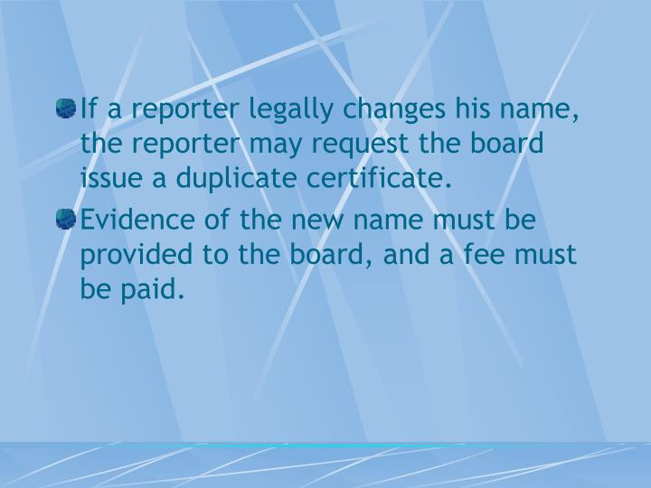 If a reporter legally changes his name, the reporter may request the board issue a duplicate certificate.