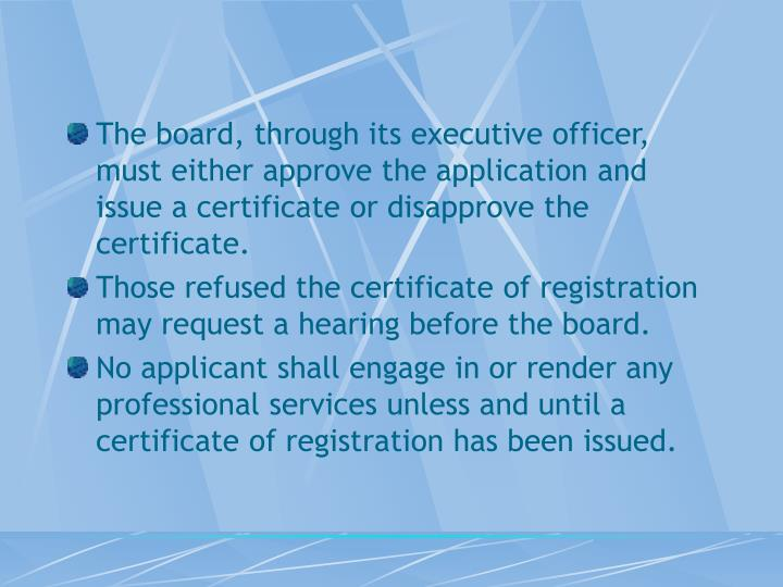 The board, through its executive officer, must either approve the application and issue a certificate or disapprove the certificate.