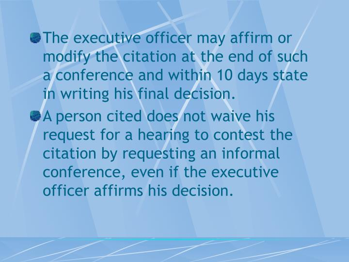 The executive officer may affirm or modify the citation at the end of such a conference and within 10 days state in writing his final decision.