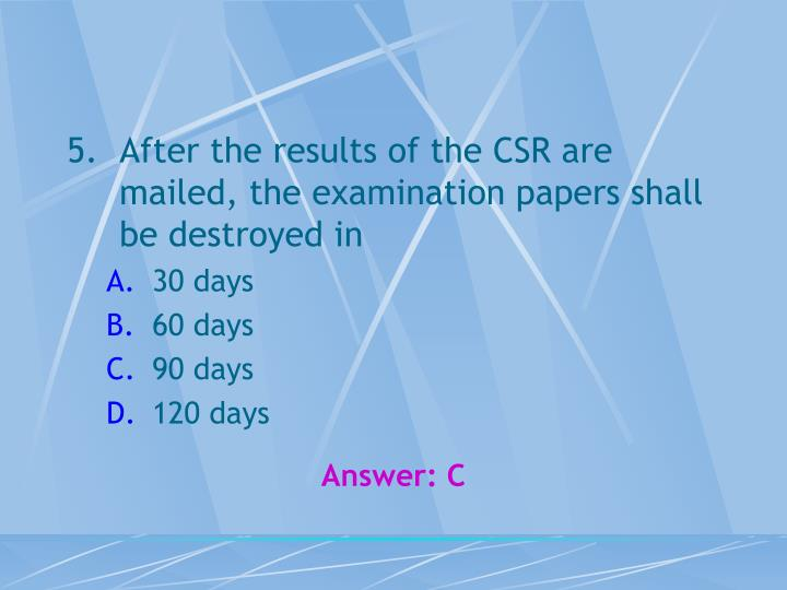 After the results of the CSR are mailed, the examination papers shall be destroyed in