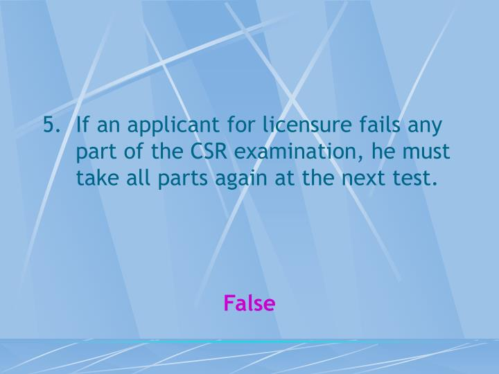 If an applicant for licensure fails any part of the CSR examination, he must take all parts again at the next test.
