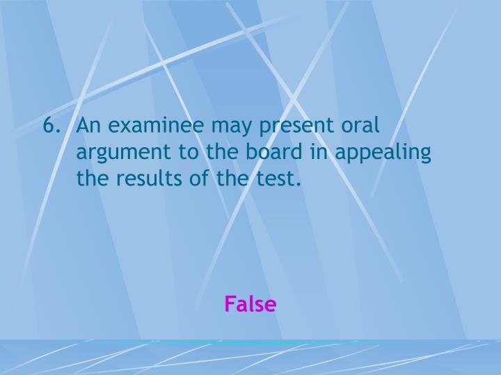 An examinee may present oral argument to the board in appealing the results of the test.