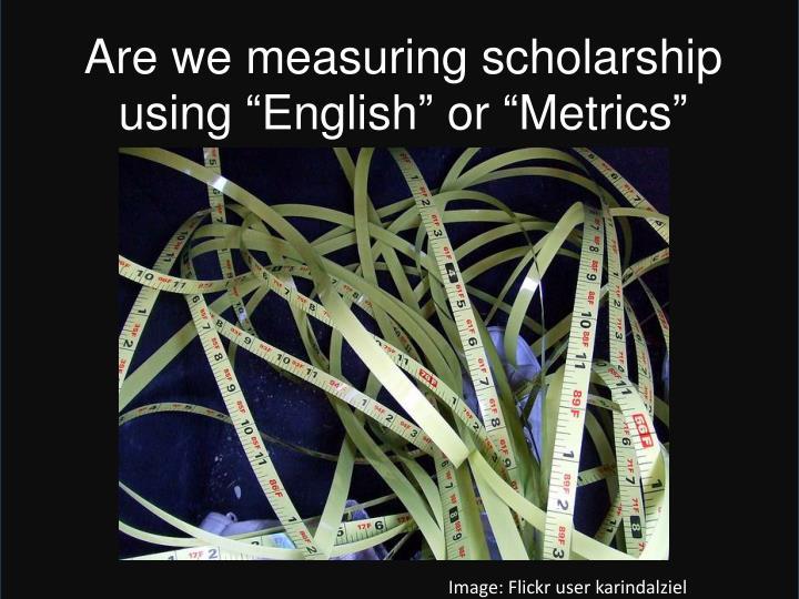 "Are we measuring scholarship using ""English"" or ""Metrics"""