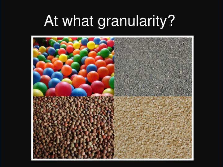 At what granularity?