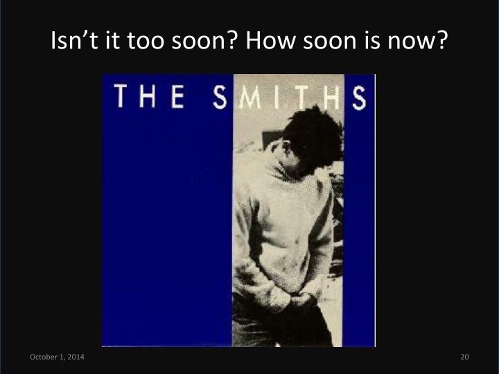 Isn't it too soon? How soon is now?