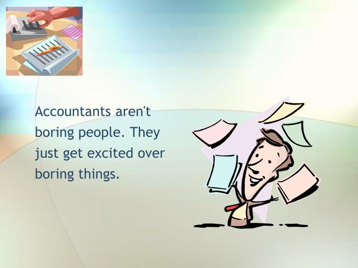 Accountants aren't boring people. They just get excited over boring things.
