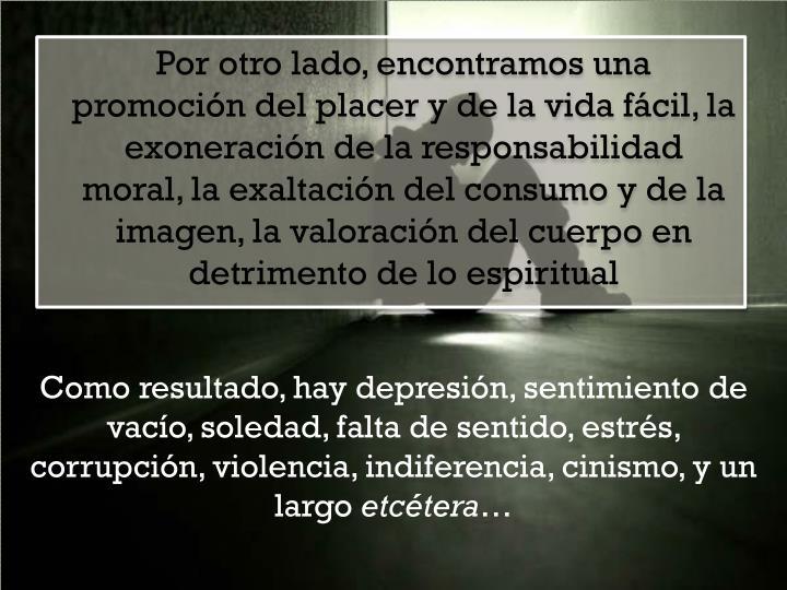 Como resultado, hay depresión, sentimiento de vacío, soledad, falta de sentido, estrés, corrupción, violencia, indiferencia, cinismo, y un largo