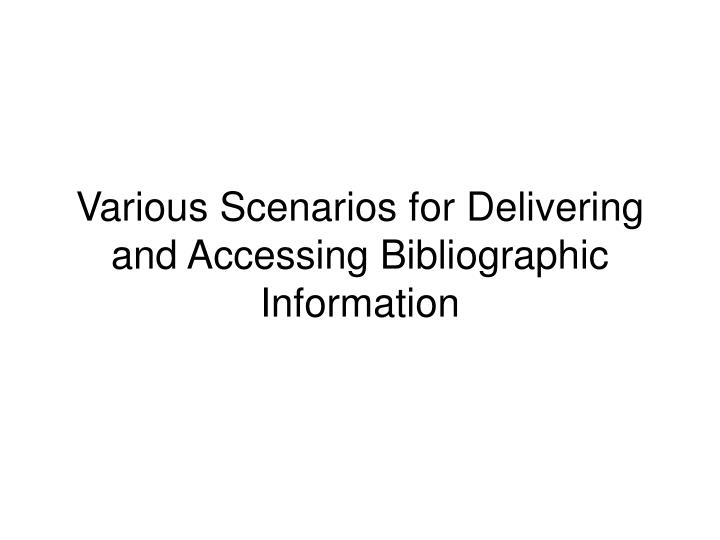 Various Scenarios for Delivering and Accessing Bibliographic Information