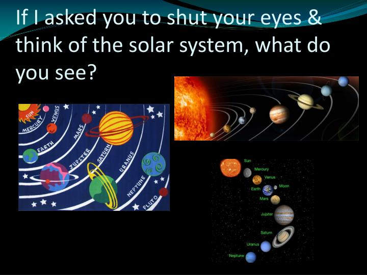If i asked you to shut your eyes think of the solar system what do you see