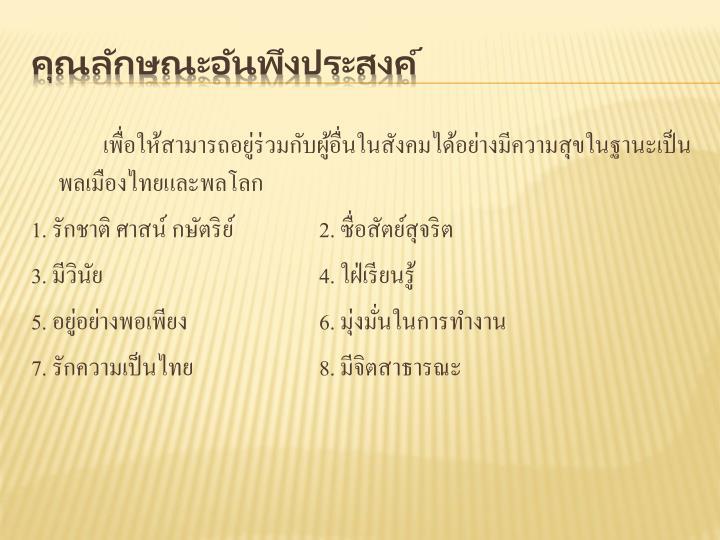 เพื่อให้สามารถอยู่ร่วมกับผู้อื่นในสังคมได้อย่างมีความสุขในฐานะเป็นพลเมืองไทยและพลโลก