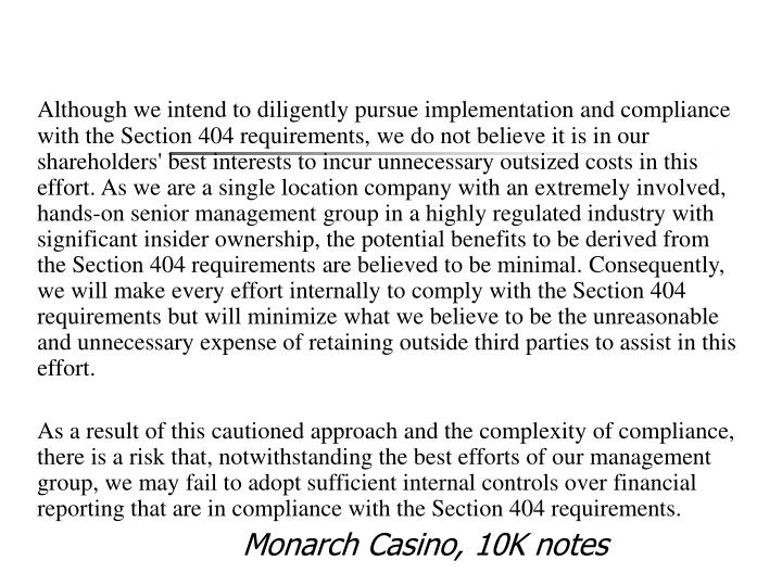 Although we intend to diligently pursue implementation and compliance with the Section 404 requirements, we do not believe it is in our shareholders' best interests to incur unnecessary outsized costs in this effort. As we are a single location company with an extremely involved, hands-on senior management group in a highly regulated industry with significant insider ownership, the potential benefits to be derived from the Section 404 requirements are believed to be minimal. Consequently, we will make every effort internally to comply with the Section 404 requirements but will minimize what we believe to be the unreasonable and unnecessary expense of retaining outside third parties to assist in this effort.