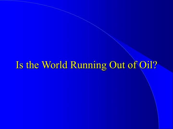Is the World Running Out of Oil?
