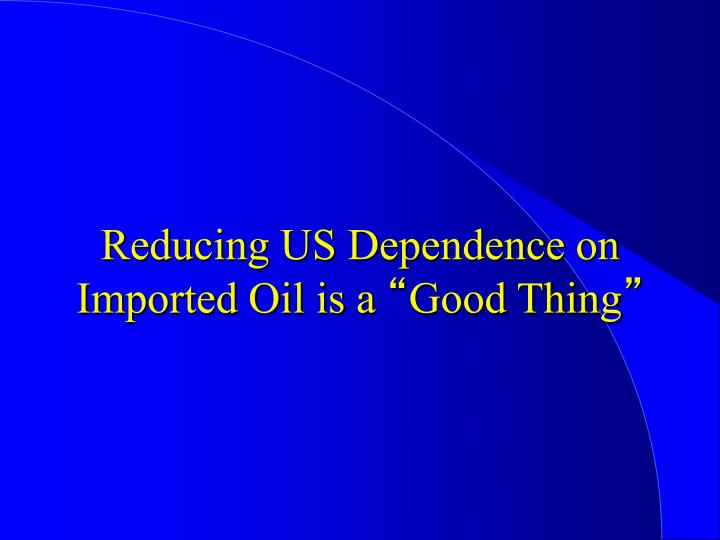 Reducing US Dependence on Imported Oil is a