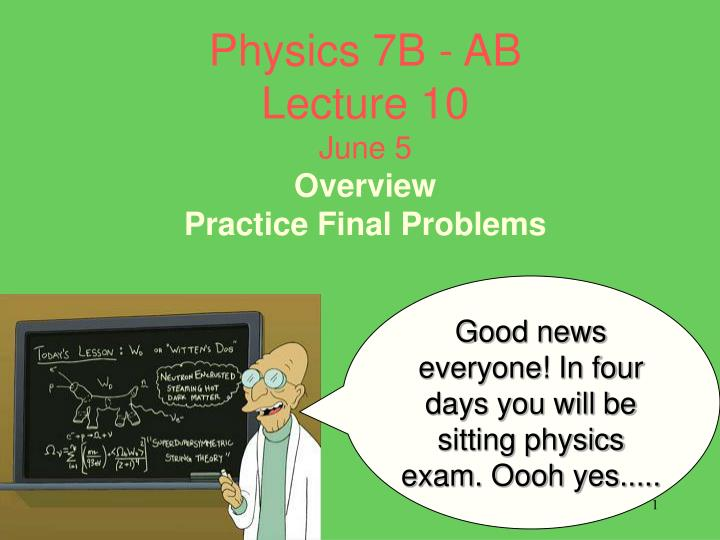 physics 7b ab lecture 10 june 5 overview practice final problems n.