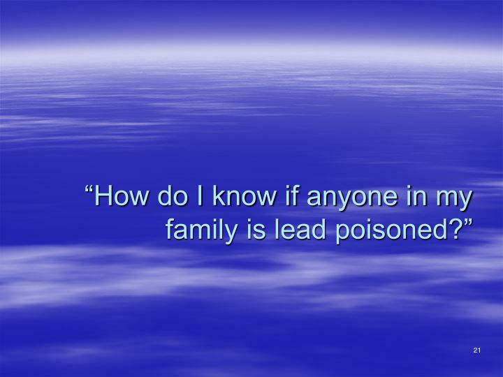 """""""How do I know if anyone in my family is lead poisoned?"""""""