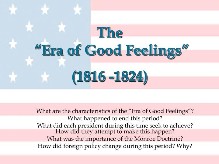the political development during the era of good feelings in america The era of good feelings was a period of american history that coincided with the presidency of james monroe, from 1816-1824 the term was coined by journalist benjamin russell, and referred to the lack of partisan division in american politics following the collapse of the federalist party after the war of 1812.