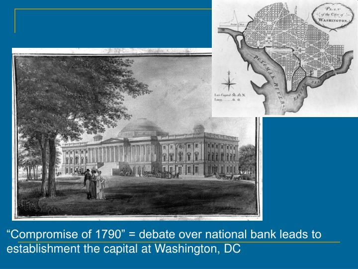 """""""Compromise of 1790"""" = debate over national bank leads to establishment the capital at Washington, DC"""