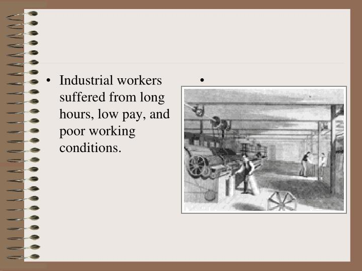 Industrial workers suffered from long hours, low pay, and poor working conditions.
