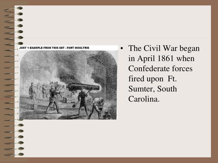 The Civil War began in April 1861 when Confederate forces fired upon  Ft. Sumter, South Carolina.